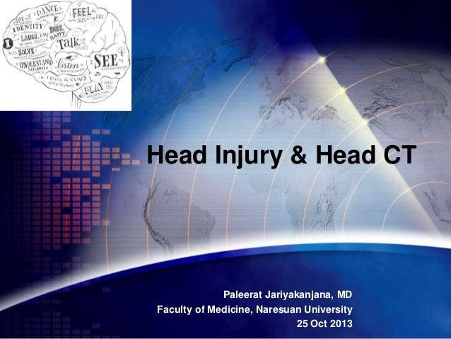 Head Injury & Head CT  Paleerat Jariyakanjana, MD Faculty of Medicine, Naresuan University 25 Oct 2013