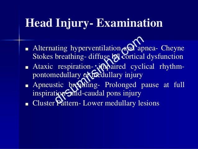 Head Injury- Examination ■ Alternating hyperventilation and apnea- Cheyne Stokes breathing- diffuse b/l cortical dysfuncti...