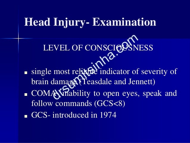 Head Injury- Examination LEVEL OF CONSCIOUSNESS ■ single most reliable indicator of severity of brain damage (Teasdale and...