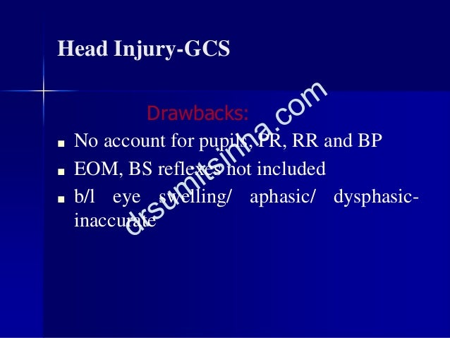 Head Injury-GCS Drawbacks: ■ No account for pupils, PR, RR and BP ■ EOM, BS reflexes not included ■ b/l eye swelling/ apha...