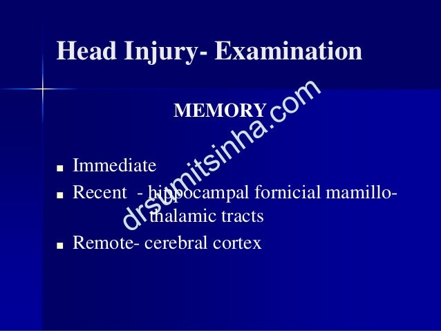Head Injury- Examination MEMORY ■ Immediate ■ Recent - hippocampal fornicial mamillo- thalamic tracts ■ Remote- cerebral c...