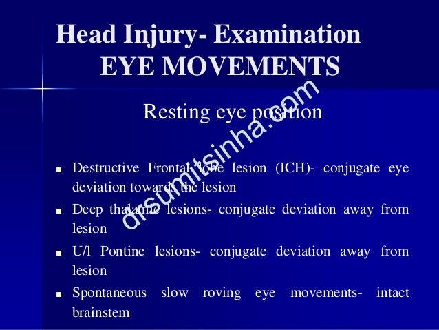 Head Injury- Examination EYE MOVEMENTS Resting eye position ■ Destructive Frontal lobe lesion (ICH)- conjugate eye deviati...