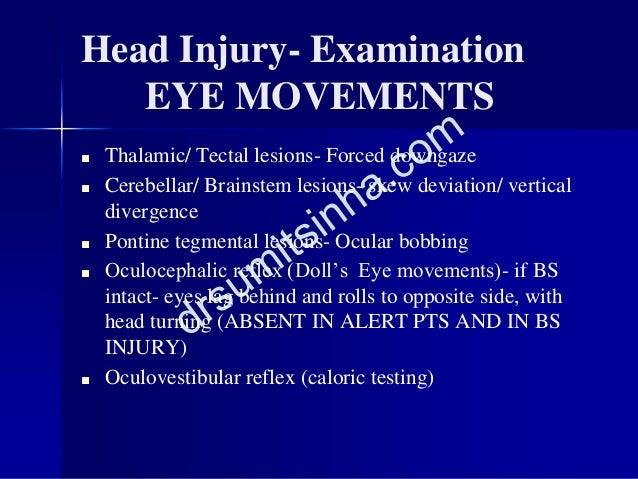 Head Injury- Examination EYE MOVEMENTS ■ Thalamic/ Tectal lesions- Forced downgaze ■ Cerebellar/ Brainstem lesions- skew d...
