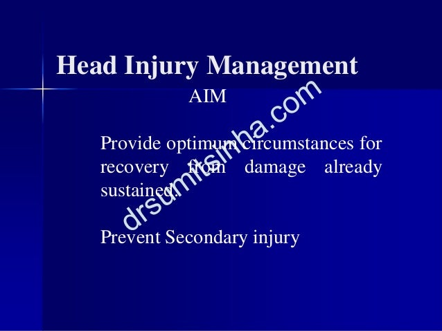 AIM Provide optimum circumstances for recovery from damage already sustained. Prevent Secondary injury Head Injury Managem...