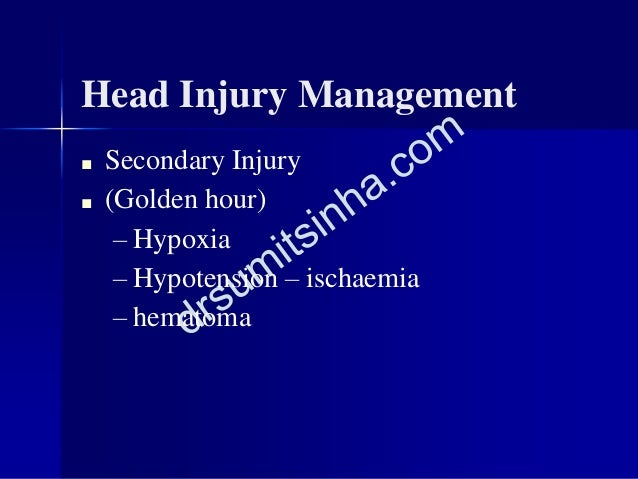 Head Injury Management ■ Secondary Injury ■ (Golden hour) – Hypoxia – Hypotension – ischaemia – hematoma