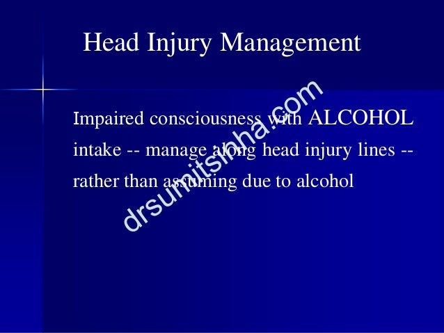 Impaired consciousness with ALCOHOL intake -- manage along head injury lines -- rather than assuming due to alcohol Head I...