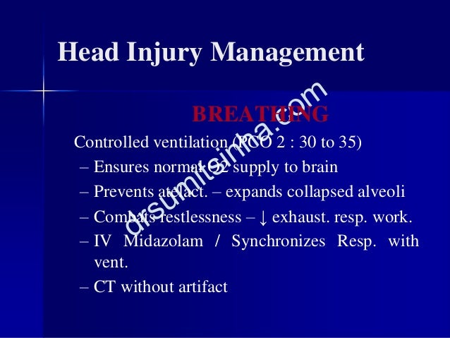 Head Injury Management BREATHING Controlled ventilation (PCO 2 : 30 to 35) – Ensures normal O2 supply to brain – Prevents ...