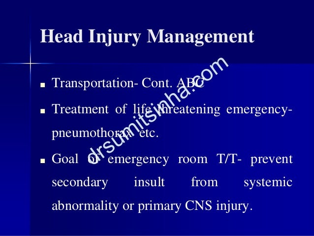 Head Injury Management ■ Transportation- Cont. ABC ■ Treatment of life threatening emergency- pneumothorax etc. ■ Goal of ...