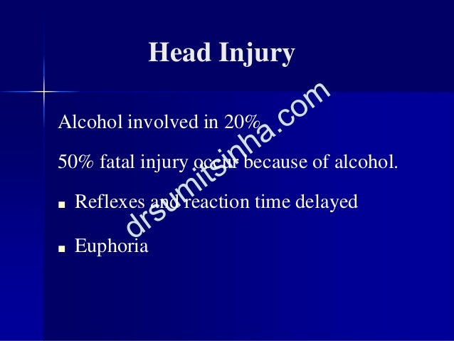 Head Injury Alcohol involved in 20% 50% fatal injury occur because of alcohol. ■ Reflexes and reaction time delayed ■ Euph...