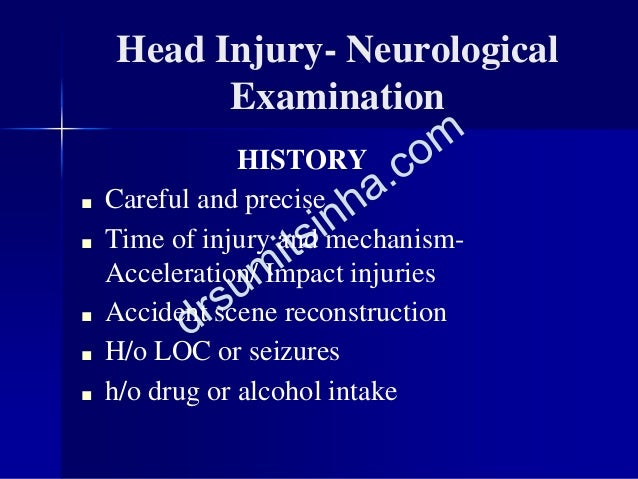 Head Injury- Neurological Examination HISTORY ■ Careful and precise ■ Time of injury and mechanism- Acceleration/ Impact i...