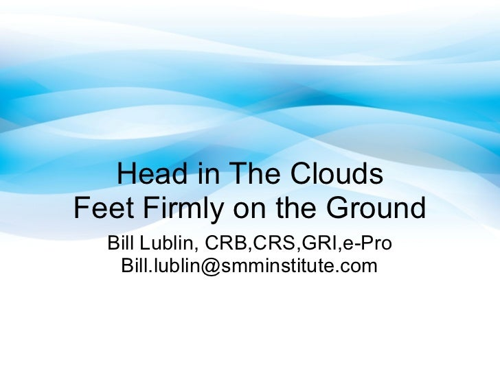 Head in The CloudsFeet Firmly on the Ground  Bill Lublin, CRB,CRS,GRI,e-Pro   Bill.lublin@smminstitute.com