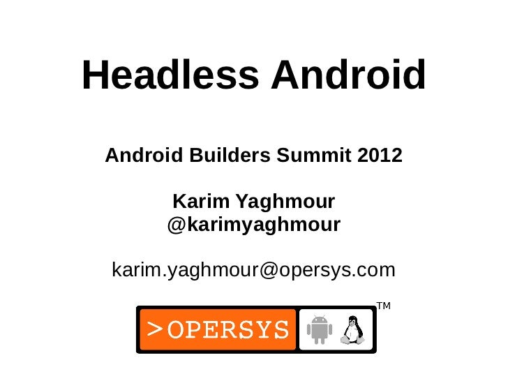 Headless Android Android Builders Summit 2012      Karim Yaghmour      @karimyaghmour karim.yaghmour@opersys.com          ...