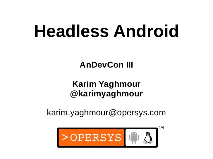 Headless Android        AnDevCon III      Karim Yaghmour      @karimyaghmour karim.yaghmour@opersys.com                   ...