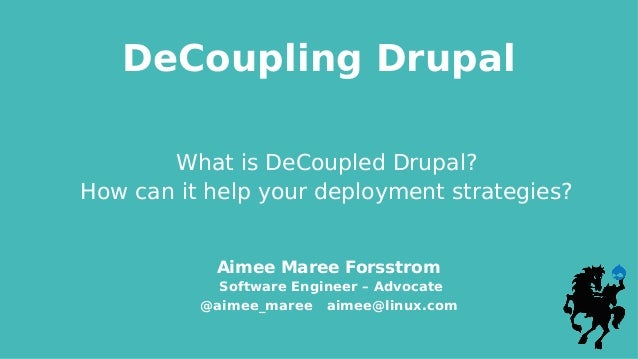DeCoupling Drupal Aimee Maree Forsstrom Software Engineer – Advocate @aimee_maree aimee@linux.com What is DeCoupled Drupal...
