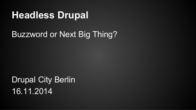 Headless Drupal Buzzword or Next Big Thing? Drupal City Berlin 16.11.2014