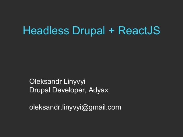 Headless Drupal + ReactJS Oleksandr Linyvyi Drupal Developer, Adyax oleksandr.linyvyi@gmail.com