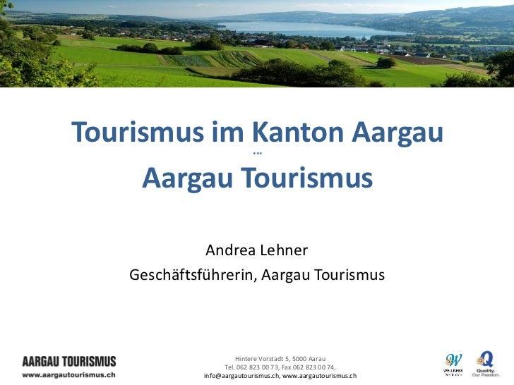 Tourismus im Kanton Aargau   ***     Aargau Tourismus              Andrea Lehner    Geschäftsführerin, Aargau Tourismus   ...