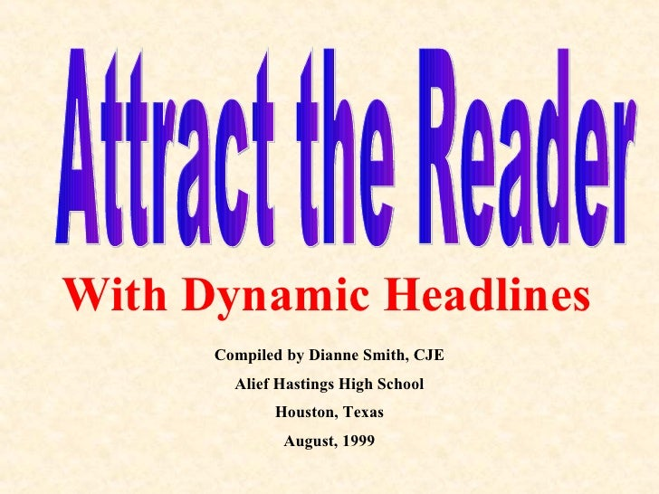 Attract the Reader With Dynamic Headlines Compiled by Dianne Smith, CJE Alief Hastings High School Houston, Texas August, ...