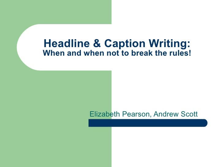Headline & Caption Writing: When and when not to break the rules! Elizabeth Pearson, Andrew Scott