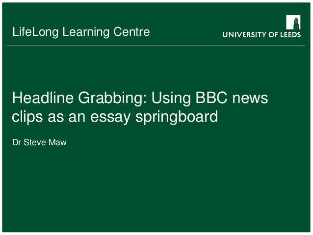 LifeLong Learning Centre  Headline Grabbing: Using BBC news clips as an essay springboard Dr Steve Maw