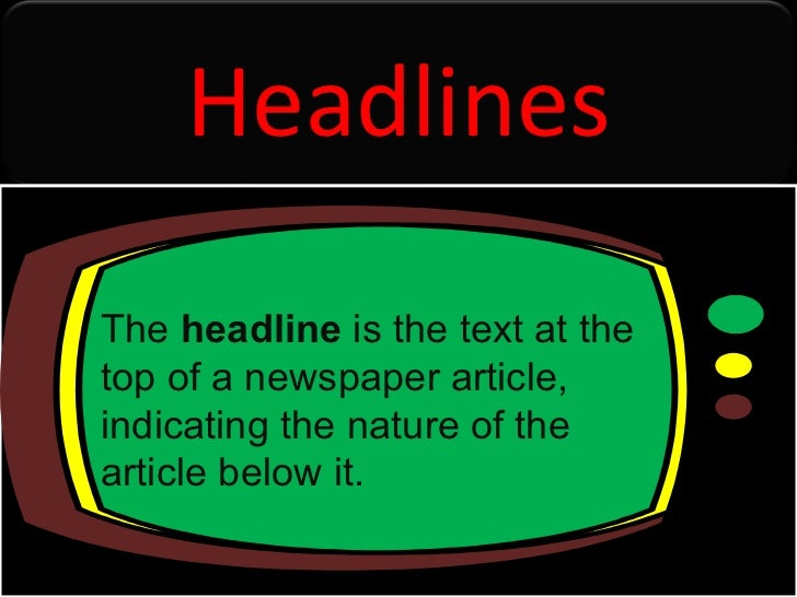 The  headline  is the text at the top of a newspaper article, indicating the nature of the article below it. Headlines