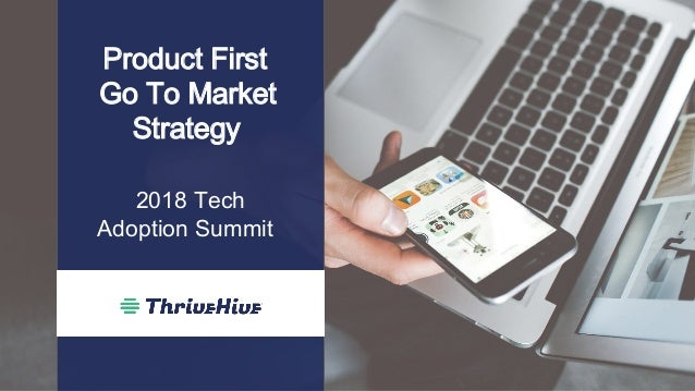 Product First Go To Market Strategy 2018 Tech Adoption Summit
