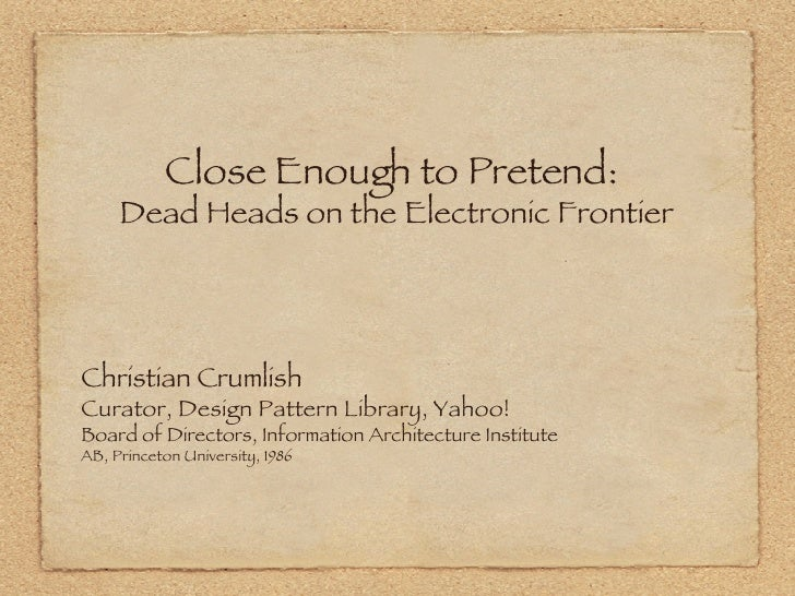 Close Enough to Pretend:  Dead Heads on the Electronic Frontier <ul><li>Christian Crumlish </li></ul><ul><li>Curator, Desi...