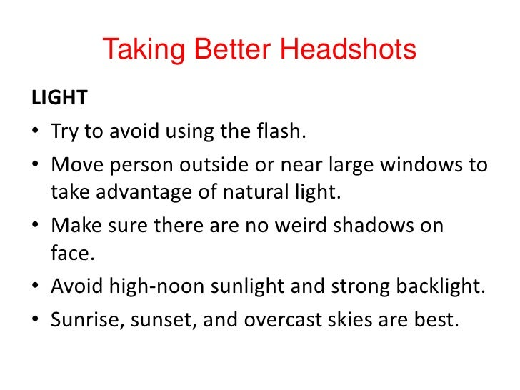 Taking Better Headshots<br />LIGHT<br />Try to avoid using the flash.<br />Move person outside or near large windows to ta...