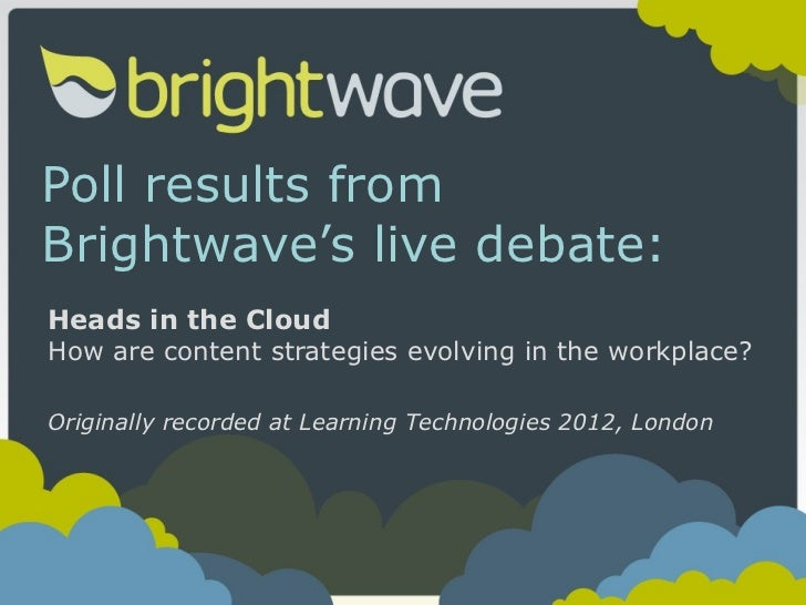 Poll results from Brightwave's live debate: Heads in the Cloud How are content strategies evolving in the workplace? Origi...