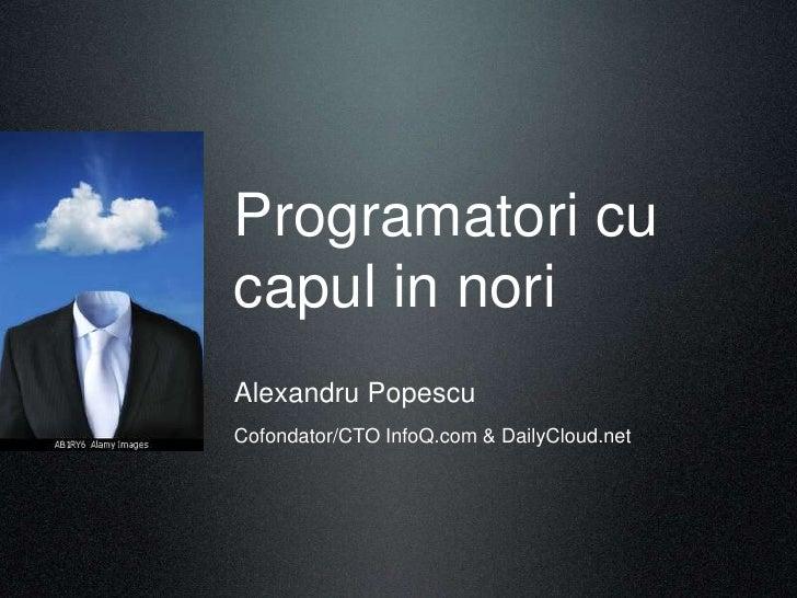 Programatori cu capul in nori Alexandru Popescu Cofondator/CTO InfoQ.com & DailyCloud.net