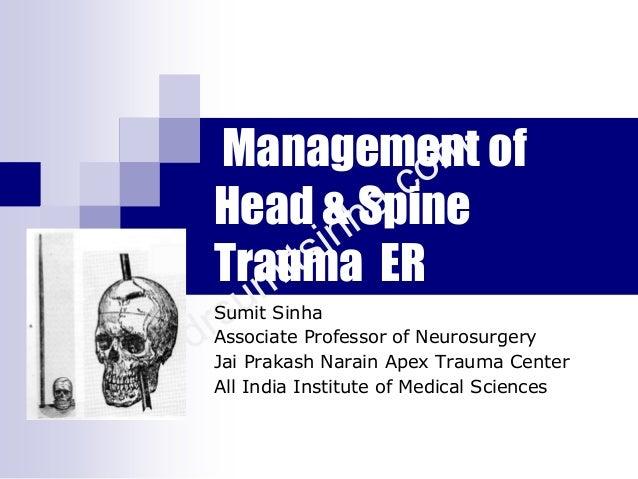 Management of Head & Spine Trauma ER Sumit Sinha Associate Professor of Neurosurgery Jai Prakash Narain Apex Trauma Center...