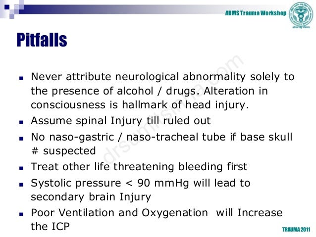AIIMS Trauma Workshop TRAUMA 2011 Pitfalls ■ Never attribute neurological abnormality solely to the presence of alcohol / ...