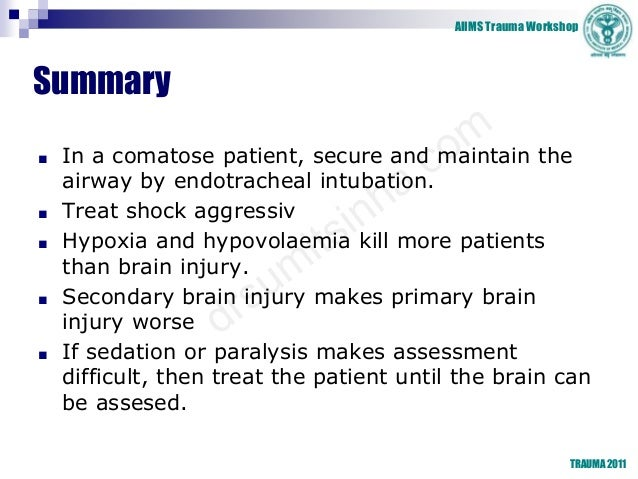 AIIMS Trauma Workshop TRAUMA 2011 Summary ■ In a comatose patient, secure and maintain the airway by endotracheal intubati...