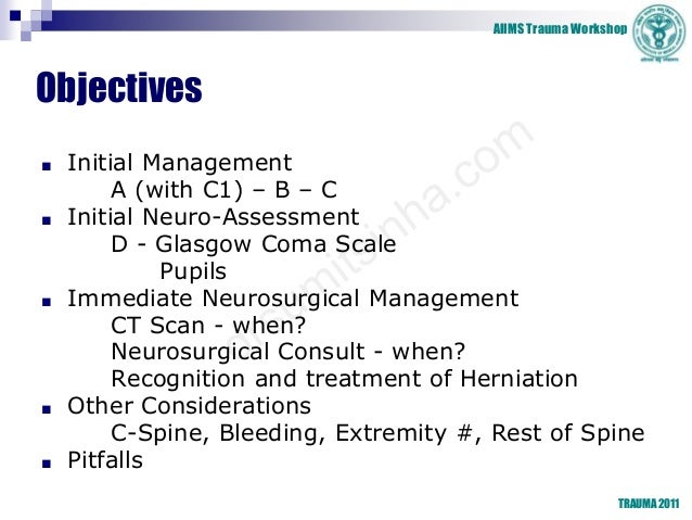 AIIMS Trauma Workshop Objectives ■ Initial Management A (with C1) – B – C ■ Initial Neuro-Assessment D - Glasgow Coma Scal...
