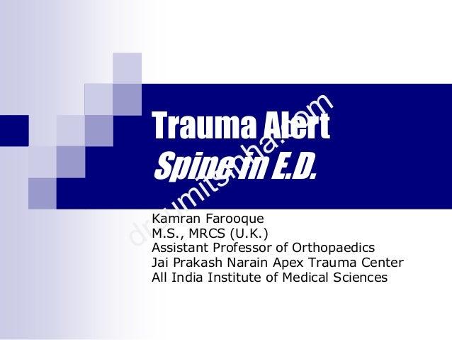 Trauma Alert Spine in E.D. Kamran Farooque M.S., MRCS (U.K.) Assistant Professor of Orthopaedics Jai Prakash Narain Apex T...