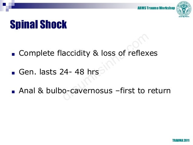 AIIMS Trauma Workshop TRAUMA 2011 Spinal Shock ■ Complete flaccidity & loss of reflexes ■ Gen. lasts 24- 48 hrs ■ Anal & b...
