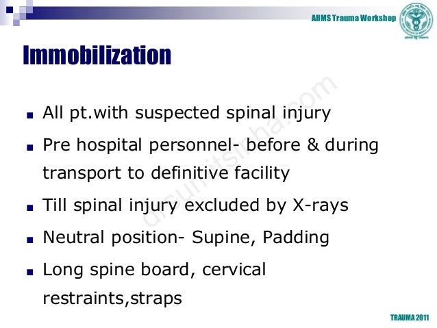 AIIMS Trauma Workshop TRAUMA 2011 Immobilization ■ All pt.with suspected spinal injury ■ Pre hospital personnel- before & ...