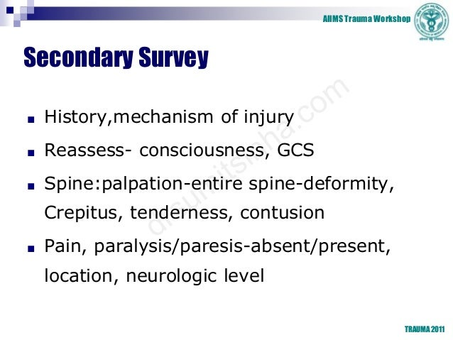 AIIMS Trauma Workshop TRAUMA 2011 Secondary Survey ■ History,mechanism of injury ■ Reassess- consciousness, GCS ■ Spine:pa...