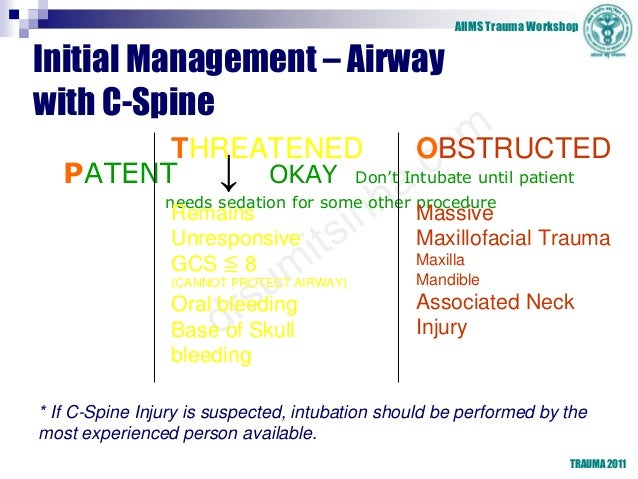 AIIMS Trauma Workshop TRAUMA 2011 Initial Management – Airway with C-Spine PATENT ↓ OKAY Don't Intubate until patient need...