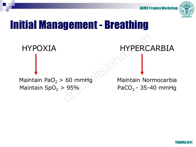 AIIMS Trauma Workshop TRAUMA 2011 Initial Management - Breathing HYPOXIA HYPERCARBIA Maintain PaO2 > 60 mmHg Maintain Norm...