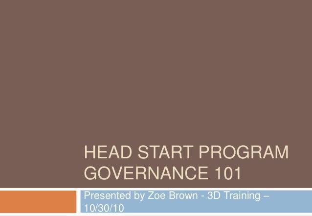 HEAD START PROGRAM GOVERNANCE 101 Presented by Zoe Brown - 3D Training – 10/30/10