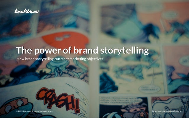 The power of brand storytelling © 2015 Headstream © 2015 Headstream www.headstream.com Photo credit: Gonzalo Díaz Fornaro ...