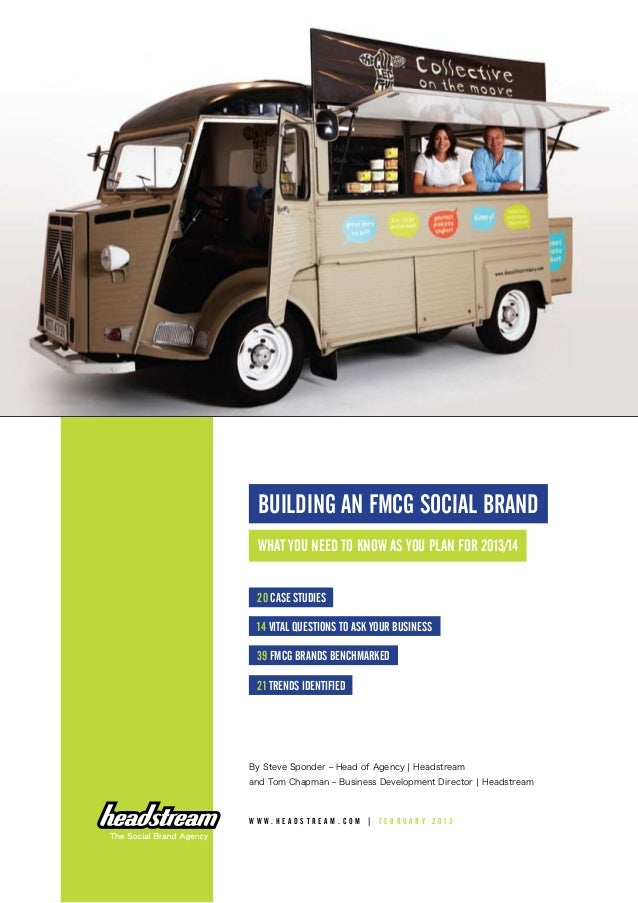 BUILDING AN FMCG SOCIAL BRAND What you need to know as you plan for 2013/14 20 case studies 14 vital questions to ASK your...