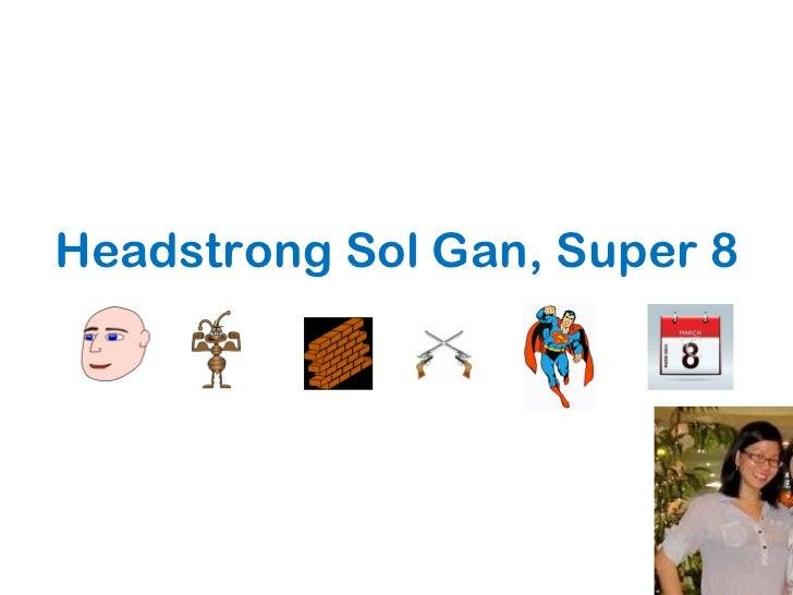 Headstrong Sol Gan, Super 8