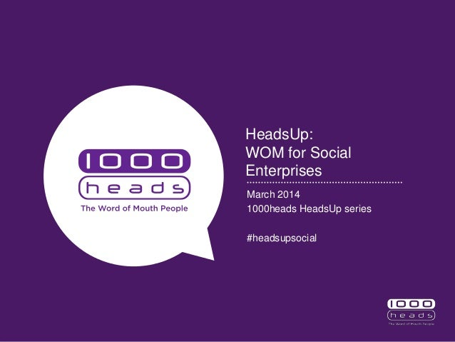 HeadsUp: WOM for Social Enterprises March 2014 1000heads HeadsUp series #headsupsocial