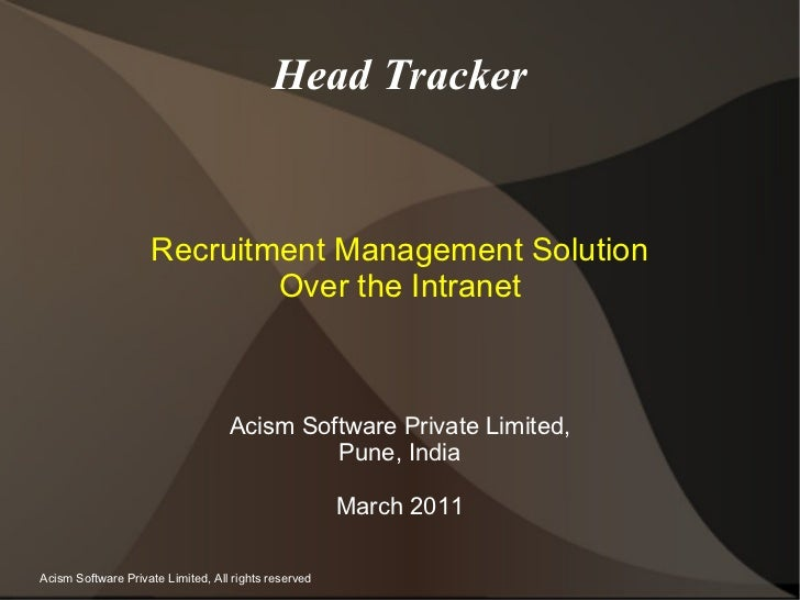 Head Tracker Recruitment Management Solution Over the Intranet Acism Software Private Limited, Pune, India March 2011