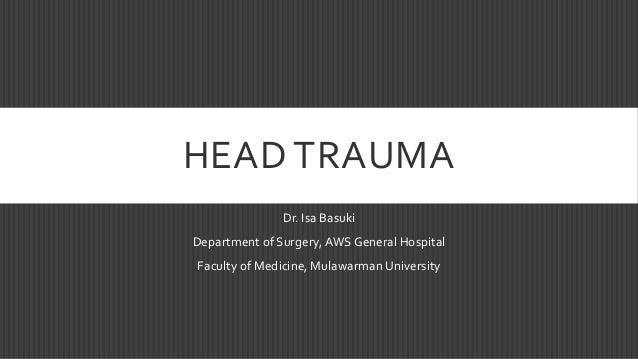 HEAD TRAUMA Dr. Isa Basuki Department of Surgery, AWS General Hospital Faculty of Medicine, MulawarmanUniversity