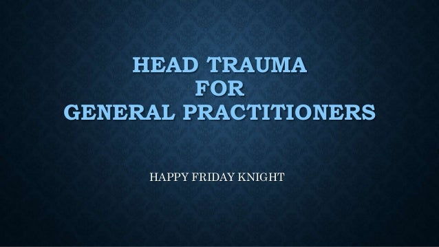 HEAD TRAUMA FOR GENERAL PRACTITIONERS HAPPY FRIDAY KNIGHT