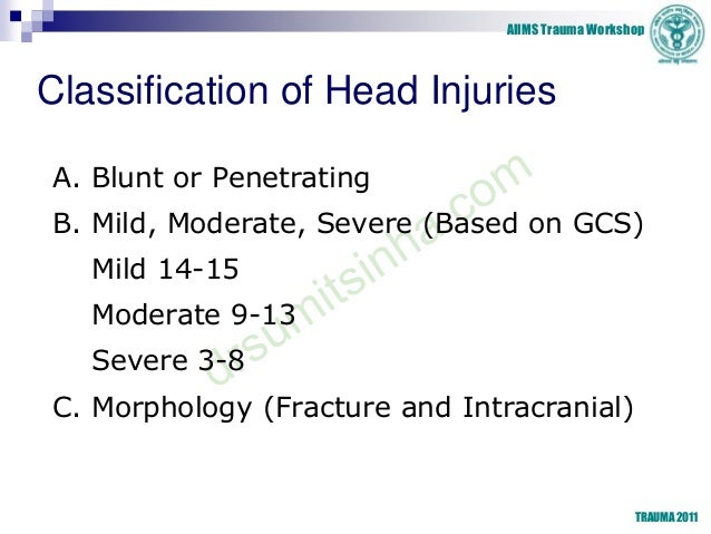 AIIMS Trauma Workshop TRAUMA 2011 Classification of Head Injuries A. Blunt or Penetrating B. Mild, Moderate, Severe (Based...
