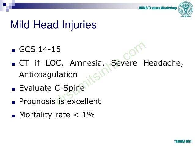 AIIMS Trauma Workshop TRAUMA 2011 Mild Head Injuries ■ GCS 14-15 ■ CT if LOC, Amnesia, Severe Headache, Anticoagulation ■ ...